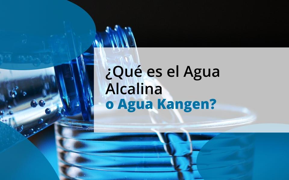 ¿Qué es el Agua Alcalina o Agua Kangen?